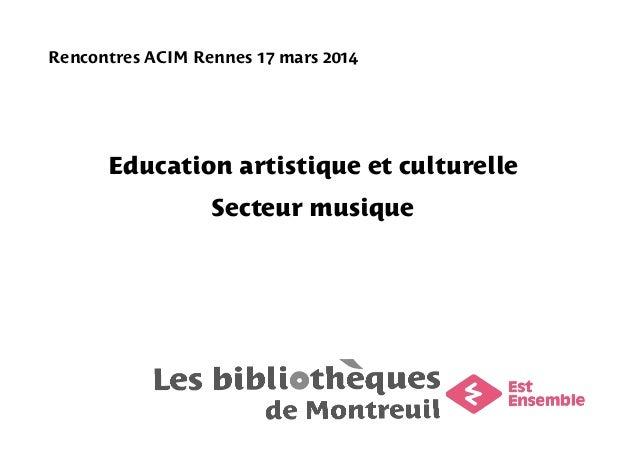 Rencontres ACIM Rennes 17 mars 2014 Education artistique et culturelle Secteur musique