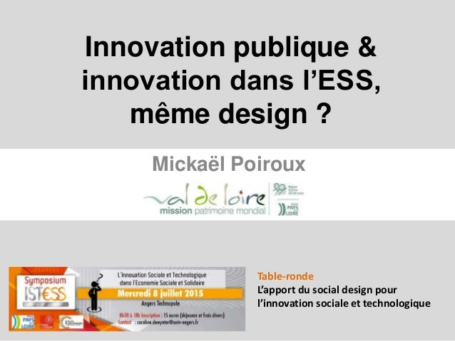 Innovation publique & innovation dans l'ESS, même design ? Mickaël Poiroux Table-ronde L'apport du social design pour l'in...