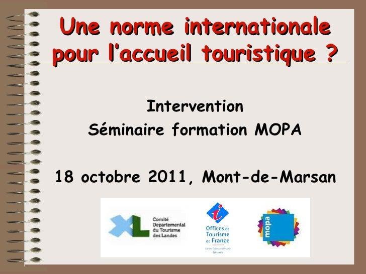 Une norme internationale pour l'accueil touristique ? <ul><li>Intervention </li></ul><ul><li>Séminaire formation MOPA </li...