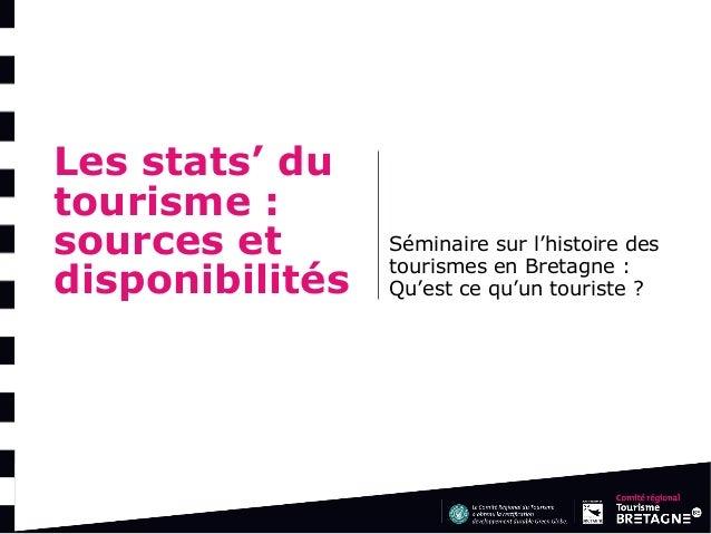 Les stats' du tourisme : sources et disponibilités  Séminaire sur l'histoire des tourismes en Bretagne : Qu'est ce qu'un t...