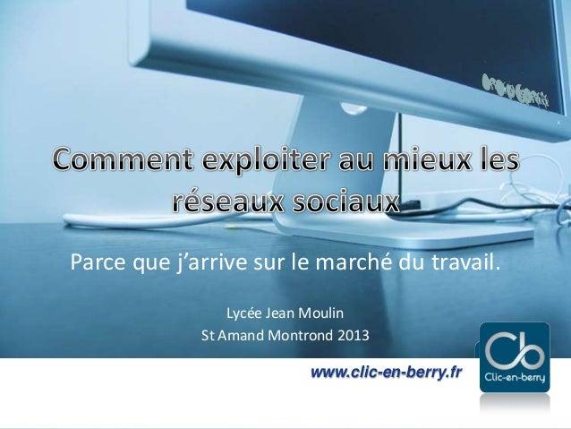 Exploiter les réseaux sociaux - 2013www.clic-en-berry.frwww.clic-en-berry.frParce que j'arrive sur le marché du travail.Ly...