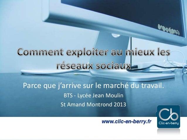 Exploiter les réseaux sociaux - 2013www.clic-en-berry.frwww.clic-en-berry.frParce que j'arrive sur le marché du travail.BT...