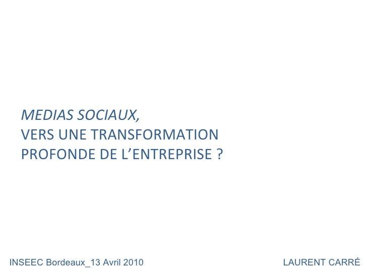 MEDIAS SOCIAUX,  VERS UNE TRANSFORMATION PROFONDE DE L'ENTREPRISE ? INSEEC Bordeaux_13 Avril 2010 LAURENT CARRÉ