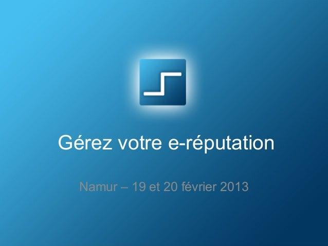 Gérez votre e-réputation  Namur – 19 et 20 février 2013