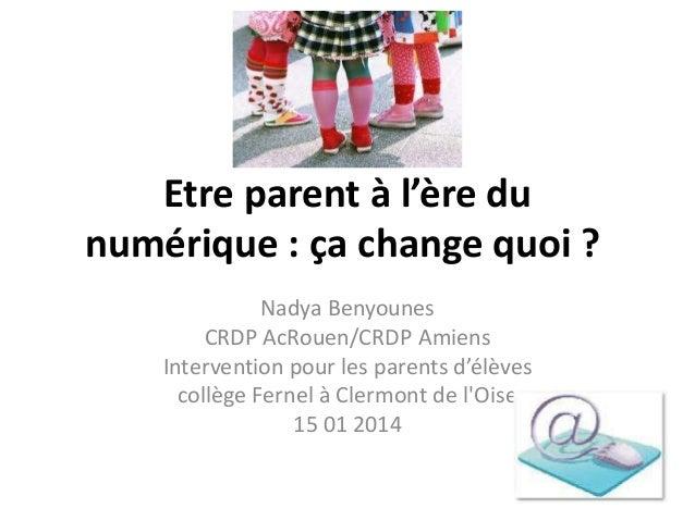 Etre parent à l'ère du numérique : ça change quoi ? Nadya Benyounes CRDP AcRouen/CRDP Amiens Intervention pour les parents...
