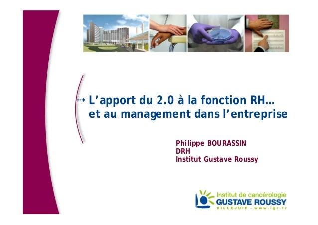 L'apport du 2.0 à la fonction RH… et au management dans l'entreprise Philippe BOURASSIN DRH Institut Gustave Roussy