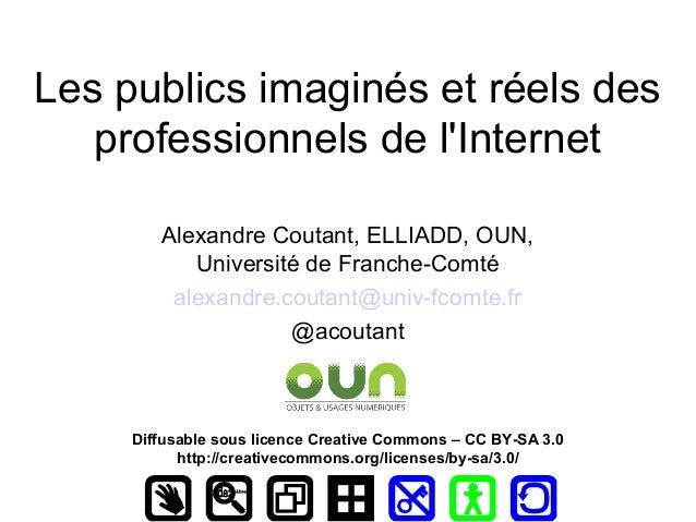 Les publics imaginés et réels des   professionnels de lInternet        Alexandre Coutant, ELLIADD, OUN,           Universi...