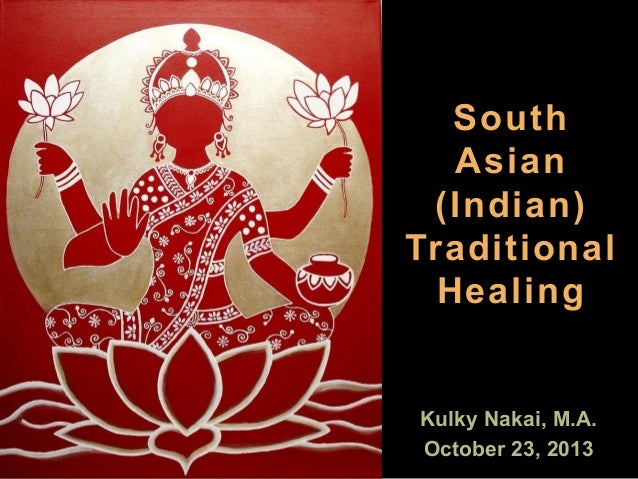 South Asian (Indian) Traditional Healing  Kulky Nakai, M.A. October 23, 2013