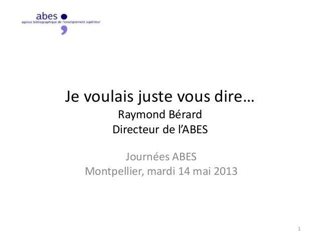 Je voulais juste vous dire…Raymond BérardDirecteur de l'ABESJournées ABESMontpellier, mardi 14 mai 20131