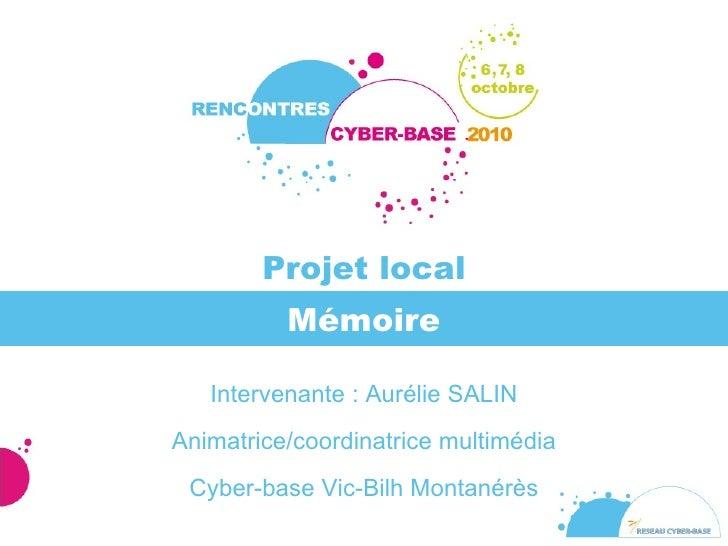 Mémoire Intervenante : Aurélie SALIN Animatrice/coordinatrice multimédia Cyber-base Vic-Bilh Montanérès Projet local