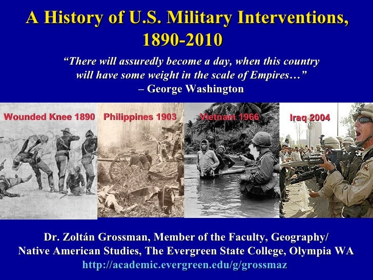 A History of U.S. Military Interventions, 1890-2010 Dr. Zoltán Grossman, Member of the Faculty, Geography/ Native American...