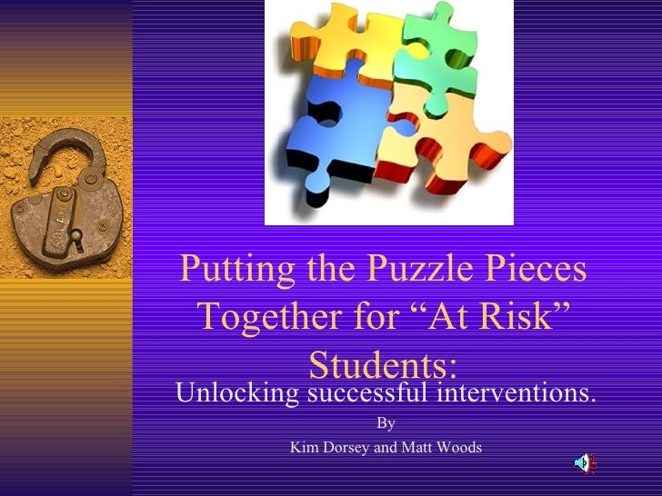 """Putting the Puzzle Pieces Together for """"At Risk"""" Students: Unlocking successful interventions. By Kim Dorsey and Matt Woods"""