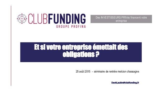 Et si votre entreprise émettait des obligations ? David,aubin@clubfunding,fr Des INVESTISSEURS PRIVés financent votre entr...