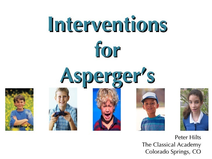 Interventions for Asperger's Peter Hilts The Classical Academy Colorado Springs, CO