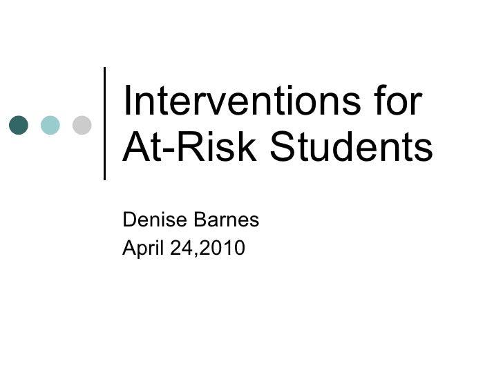 Interventions for At-Risk Students Denise Barnes April 24,2010