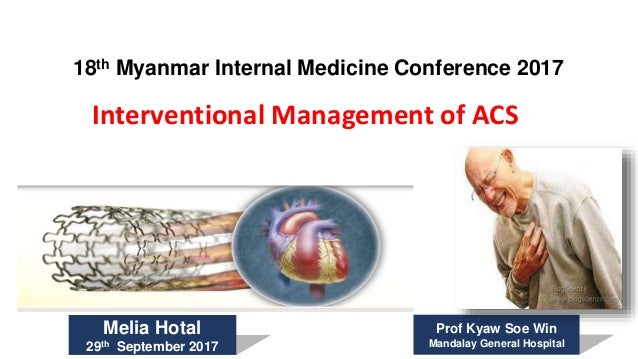 Interventional Management of ACS 18th Myanmar Internal Medicine Conference 2017 Melia Hotal 29th September 2017 Prof Kyaw ...