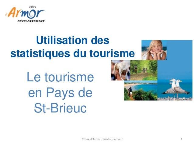 Côtes d'Armor Développement  1  Le tourisme en Pays de St-Brieuc  Utilisation des statistiques du tourisme