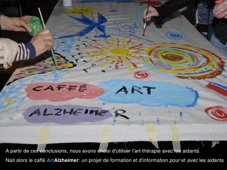 A partir de ces conclusions, nous avons choisi dutiliser l'art-thérapie avec les aidants.Nait alors le caffé ArtAlzheimer:...