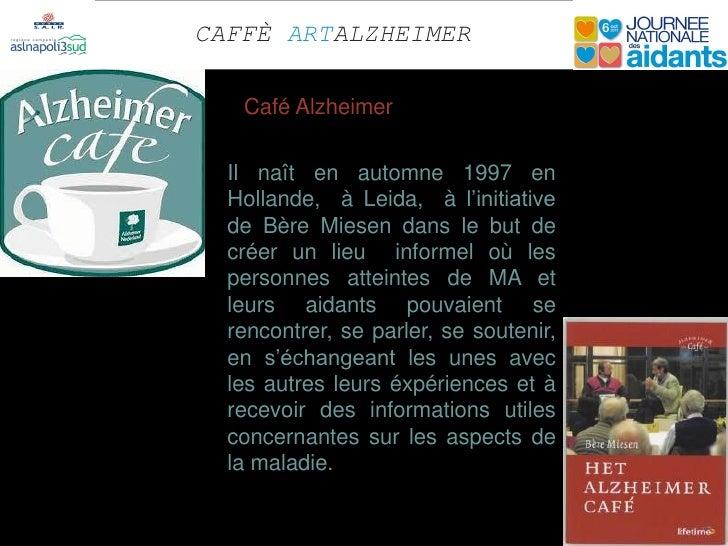 CAFFÈ ARTALZHEIMER   Café Alzheimer  Il naît en automne 1997 en  Hollande, à Leida, à l'initiative  de Bère Miesen dans le...