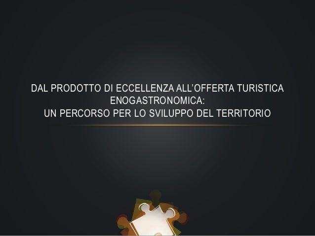 DAL PRODOTTO DI ECCELLENZA ALL'OFFERTA TURISTICA ENOGASTRONOMICA: UN PERCORSO PER LO SVILUPPO DEL TERRITORIO