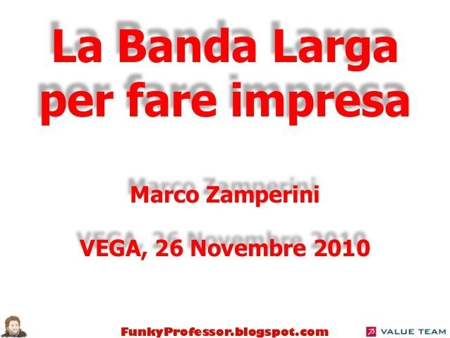 FunkyProfessor.blogspot.com La Banda Larga per fare impresa Marco Zamperini VEGA, 26 Novembre 2010
