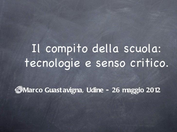 Il compito della scuola:tecnologie e senso critico.Marco Guast avigna, Udine - 26 maggio 2012