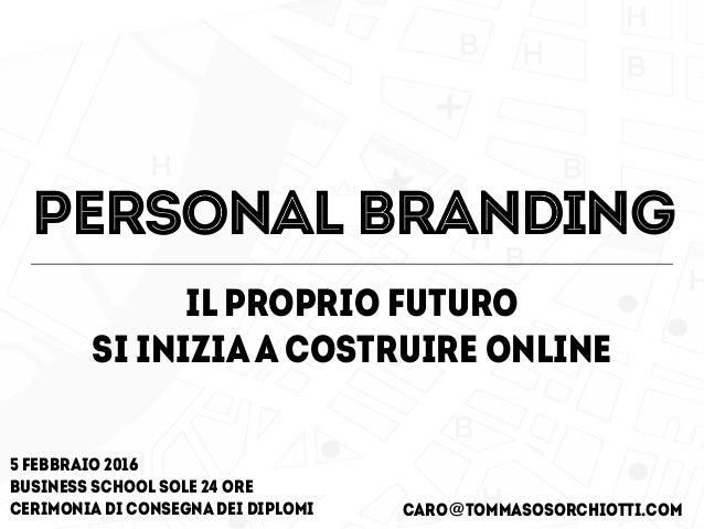 il proprio futuro si iniziaa costruire online CARO@tommasosorchiotti.com 5 febbraio 2016 business school Sole 24 ore ceri...