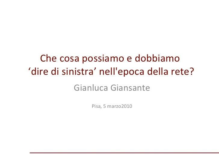 Che cosa possiamo e dobbiamo  'dire di sinistra' nell'epoca della rete? Gianluca Giansante Pisa, 5 marzo2010