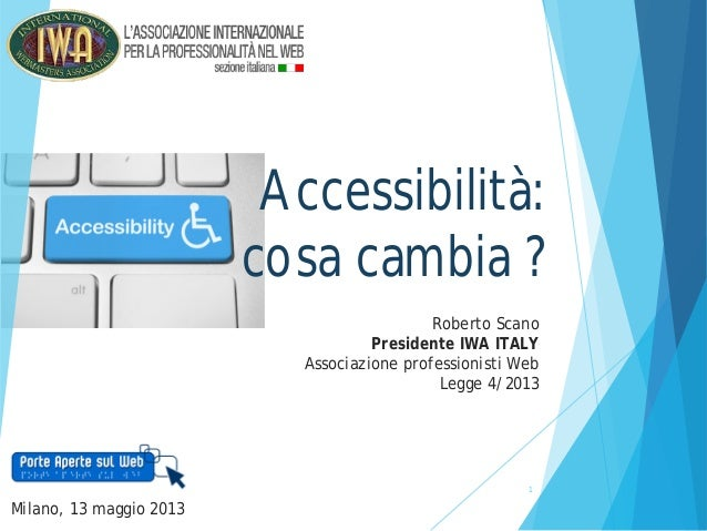 1Accessibilità:cosa cambia ?Roberto ScanoPresidente IWA ITALYAssociazione professionisti WebLegge 4/2013Milano, 13 maggio ...