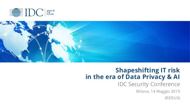 Shapeshifting IT risk in the era of Data Privacy & AI IDC Security Conference Milano, 14 Maggio 2019 (REDUX)