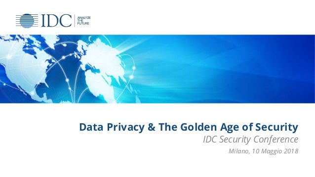 Data Privacy & The Golden Age of Security IDC Security Conference Milano, 10 Maggio 2018