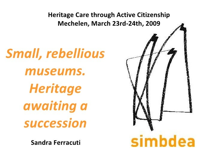 Small, rebellious museums. Heritage awaiting a succession   Sandra Ferracuti Heritage Care through Active Citizenship Mech...
