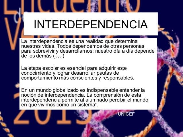 INTERDEPENDENCIA La interdependencia es una realidad que determina nuestras vidas. Todos dependemos de otras personas para...