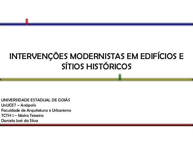 INTERVENÇÕES MODERNISTAS EM EDIFÍCIOS E SÍTIOS HISTÓRICOS  UNIVERSIDADE ESTADUAL DE GOIÁS UnUCET – Anápolis Faculdade de A...