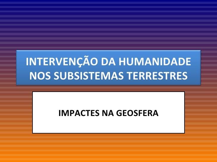 IMPACTES NA GEOSFERA INTERVENÇÃO DA HUMANIDADE NOS SUBSISTEMAS TERRESTRES
