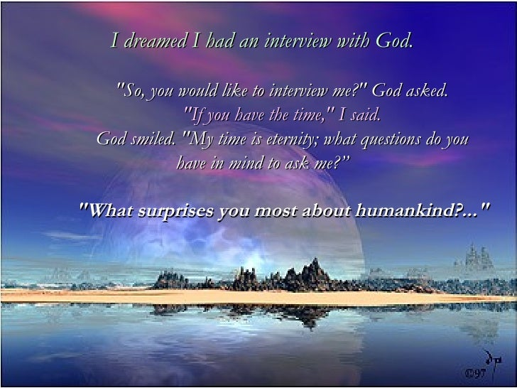 "I dreamed I had an interview with God. ""So, you would like to interview me?"" God asked. ""If you have the ti..."