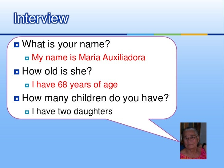 What is your name?<br />My name is Maria Auxiliadora<br />How old is she?<br />I have 68 years of age<br />How many childr...