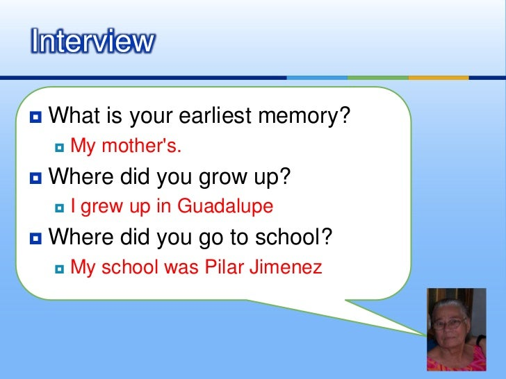 What is your earliest memory?<br />My mother's.<br />Where did you grow up?<br />I grew up in Guadalupe<br />Where did you...