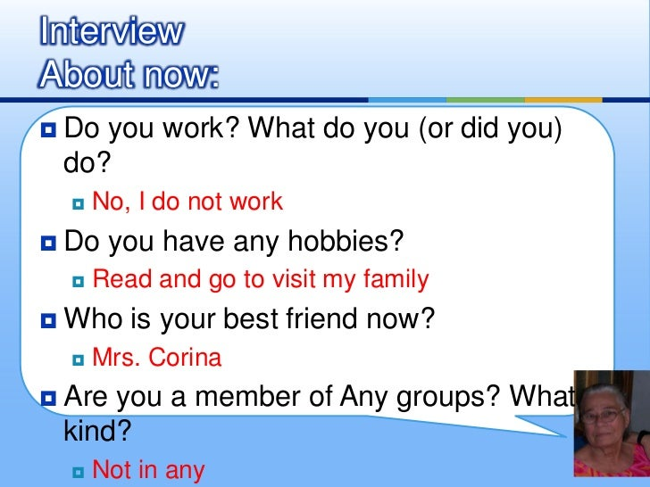 Do you work? What do you (or did you) do?<br />No, I do not work <br />Do you have any hobbies?<br />Read and go to visit ...