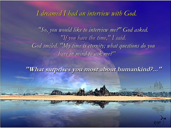 """I dreamed I had an interview with God.    """"So, you would like to interview me?"""" God asked.              """"If you have the t..."""