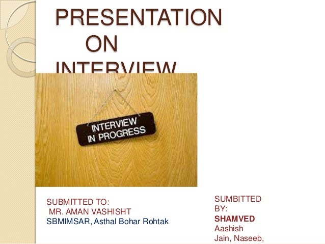 PRESENTATION ON INTERVIEW  SUBMITTED TO: MR. AMAN VASHISHT SBMIMSAR, Asthal Bohar Rohtak  SUMBITTED BY: SHAMVED Aashish Ja...