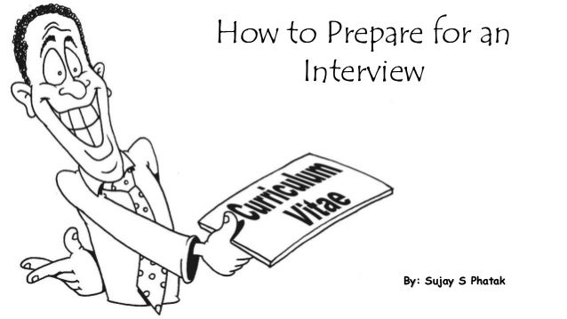 How to Prepare for an Interview  By: Sujay S Phatak