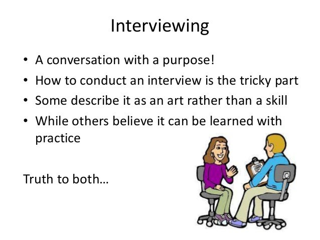 Interviewing • • • •  A conversation with a purpose! How to conduct an interview is the tricky part Some describe it as an...