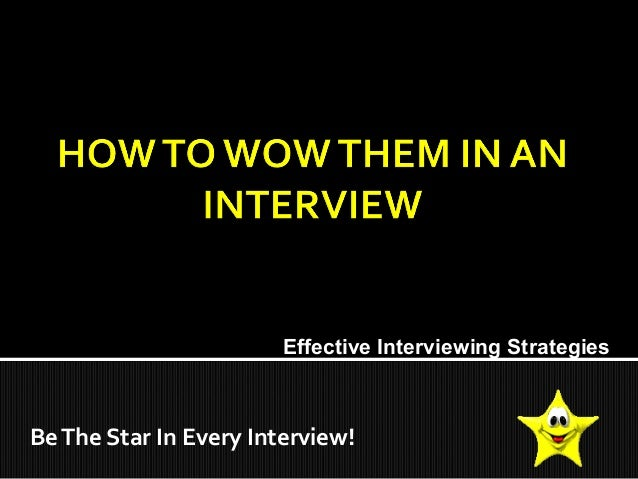 BeThe Star In Every Interview! Effective Interviewing Strategies