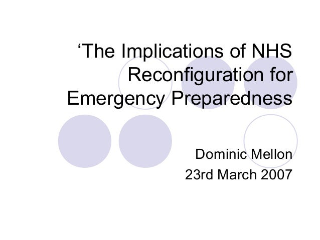 'The Implications of NHSReconfiguration forEmergency PreparednessDominic Mellon23rd March 2007