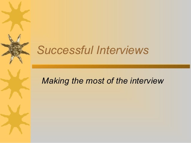 Successful Interviews Making the most of the interview