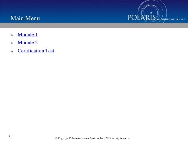 © Copyright Polaris Assessment Systems, Inc., 2013. All rights reserved. Main Menu  Module 1  Module 2  Certification T...