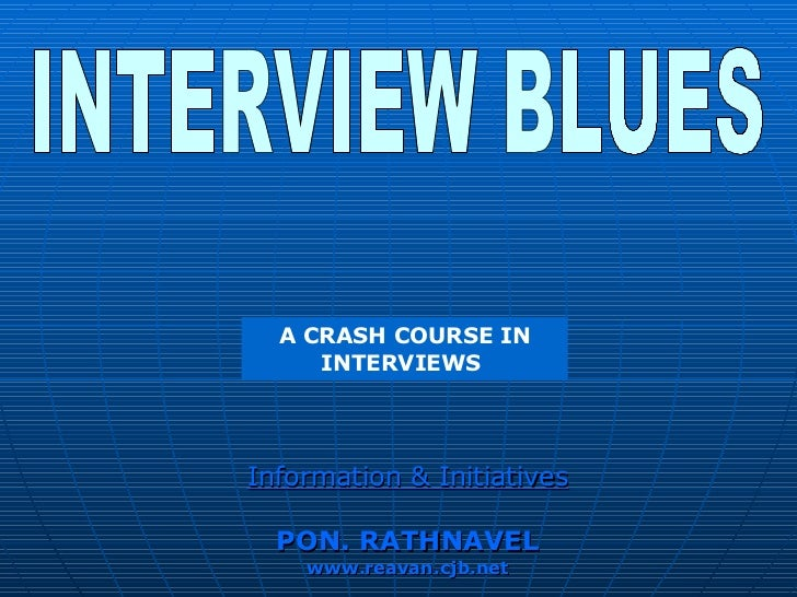 INTERVIEW BLUES A CRASH COURSE IN INTERVIEWS  Information & Initiatives PON. RATHNAVEL www.reavan.cjb.net