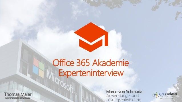 Thomas Maier www.sharepoint-schwabe.de Office 365 Akademie Experteninterview Marco von Schmuda Anwendungs- und Lösungsentw...