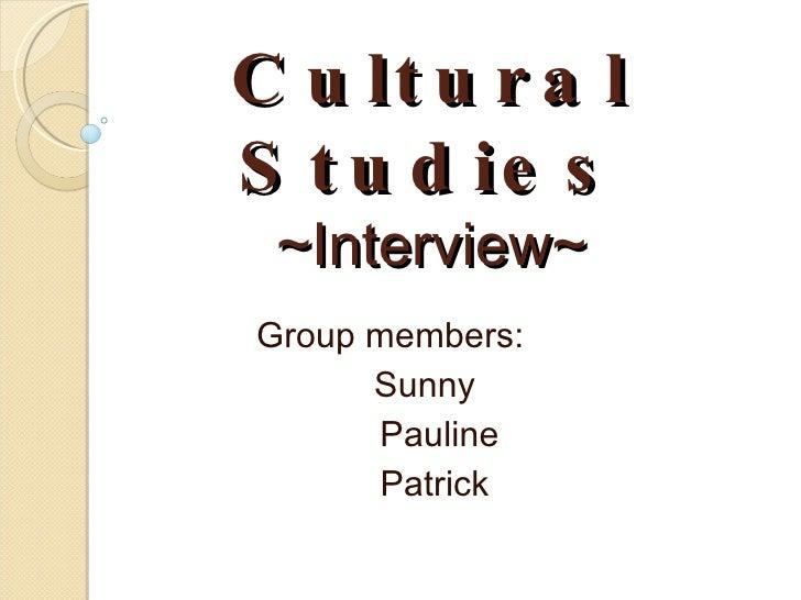 Cultural Studies ~Interview~ Group members:  Sunny  Pauline Patrick
